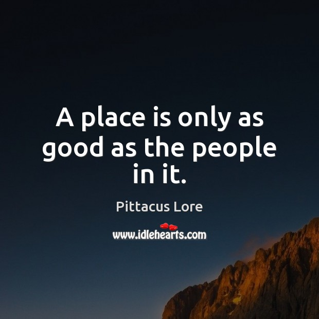 A place is only as good as the people in it. Pittacus Lore Picture Quote