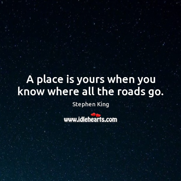 A place is yours when you know where all the roads go. Image