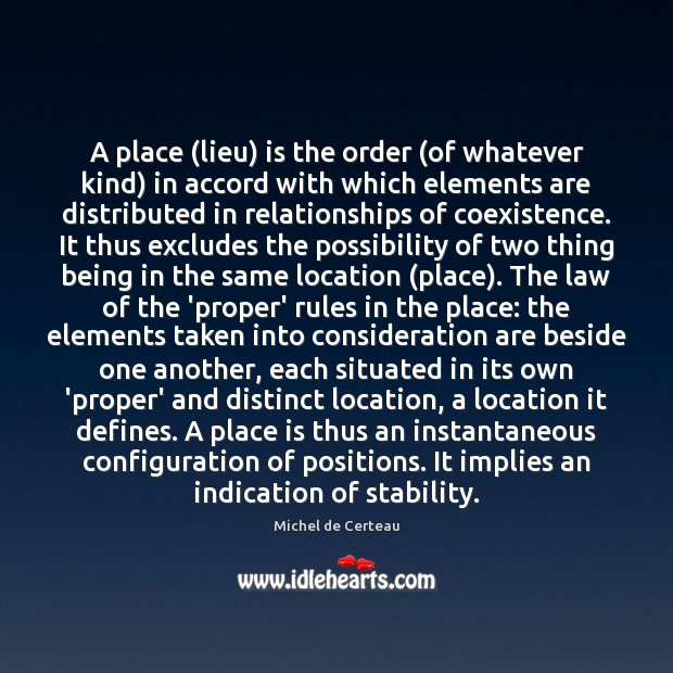 A place (lieu) is the order (of whatever kind) in accord with Michel de Certeau Picture Quote