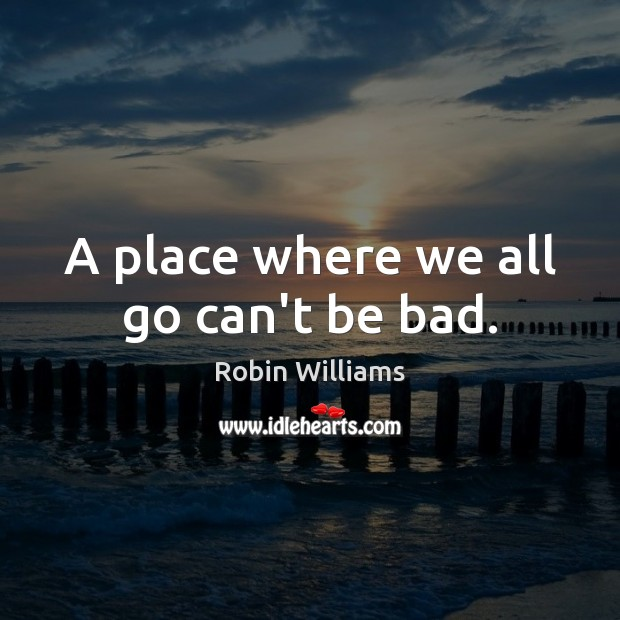 A place where we all go can't be bad. Image