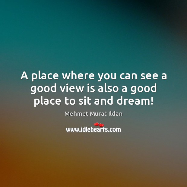 A place where you can see a good view is also a good place to sit and dream! Mehmet Murat Ildan Picture Quote