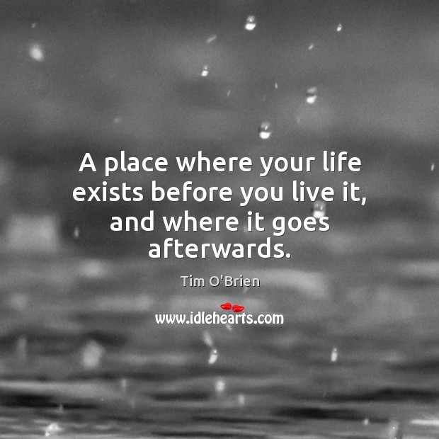 A place where your life exists before you live it, and where it goes afterwards. Tim O'Brien Picture Quote