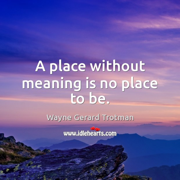 A place without meaning is no place to be. Wayne Gerard Trotman Picture Quote