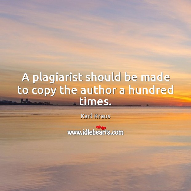 A plagiarist should be made to copy the author a hundred times. Image