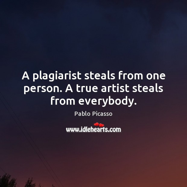 A plagiarist steals from one person. A true artist steals from everybody. Pablo Picasso Picture Quote