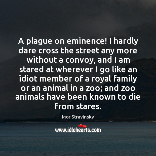 A plague on eminence! I hardly dare cross the street any more Igor Stravinsky Picture Quote