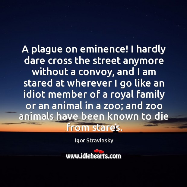 A plague on eminence! I hardly dare cross the street anymore without a convoy Igor Stravinsky Picture Quote