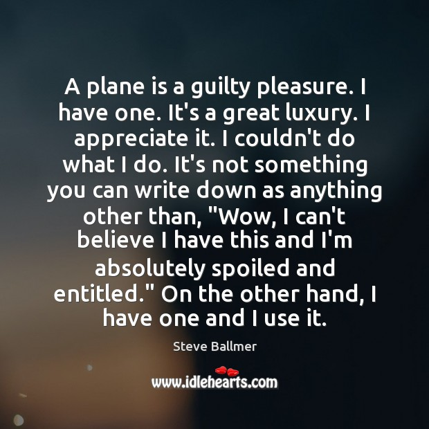 A plane is a guilty pleasure. I have one. It's a great Image