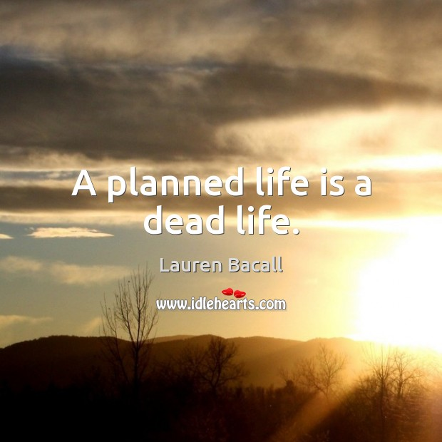 A planned life is a dead life. Lauren Bacall Picture Quote