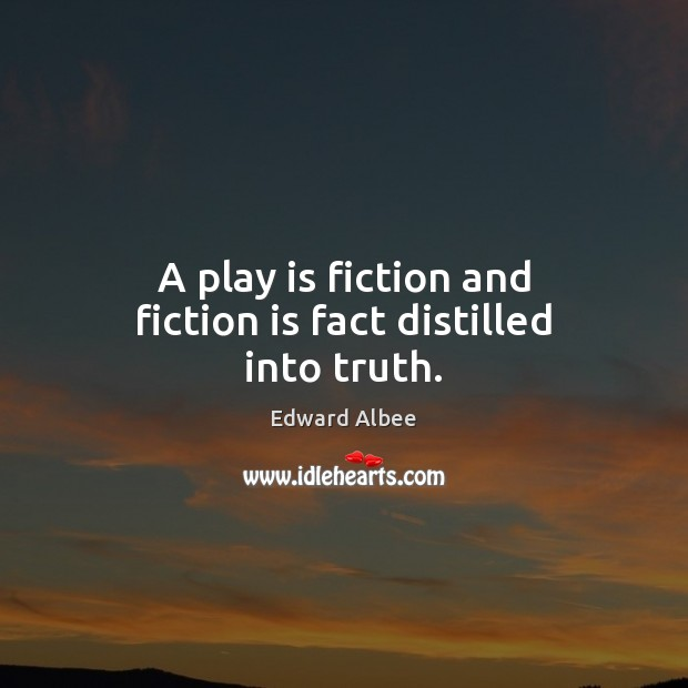 A play is fiction and fiction is fact distilled into truth. Edward Albee Picture Quote