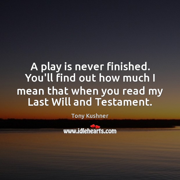 A play is never finished. You'll find out how much I mean Image