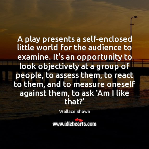 A play presents a self-enclosed little world for the audience to examine. Wallace Shawn Picture Quote
