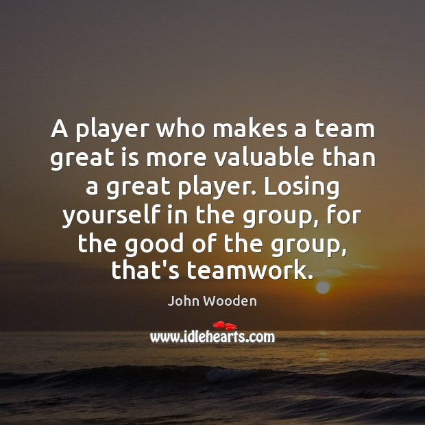 A player who makes a team great is more valuable than a John Wooden Picture Quote