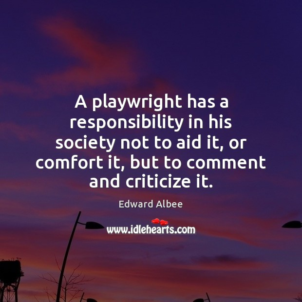 A playwright has a responsibility in his society not to aid it, Edward Albee Picture Quote