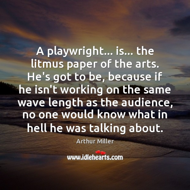 Image, A playwright… is… the litmus paper of the arts. He's got to