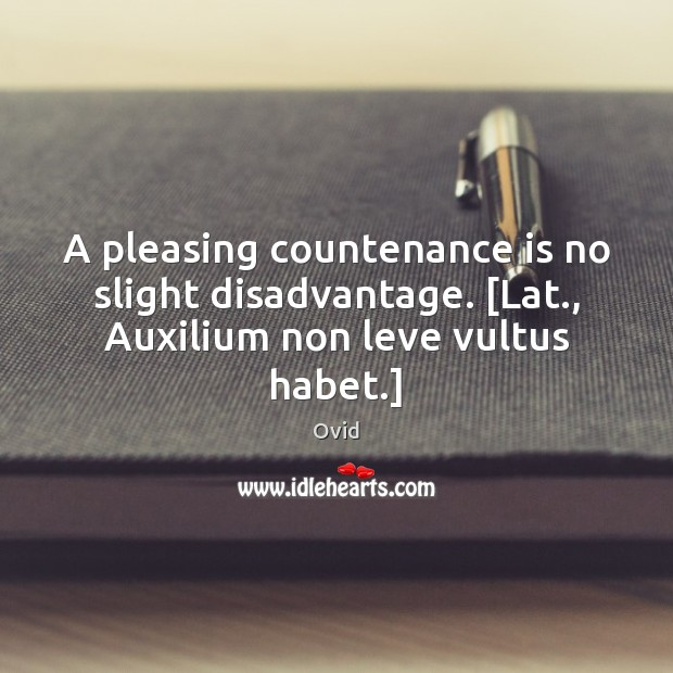 A pleasing countenance is no slight disadvantage. [Lat., Auxilium non leve vultus habet.] Ovid Picture Quote