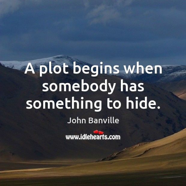 A plot begins when somebody has something to hide. John Banville Picture Quote