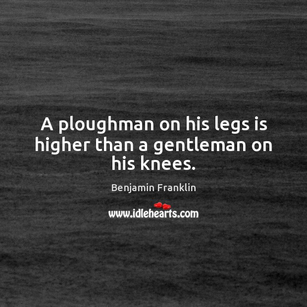 A ploughman on his legs is higher than a gentleman on his knees. Image