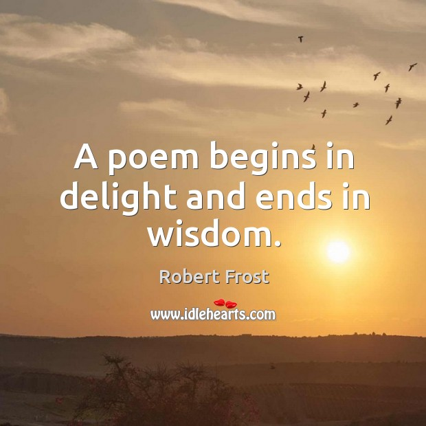 A poem begins in delight and ends in wisdom. Image