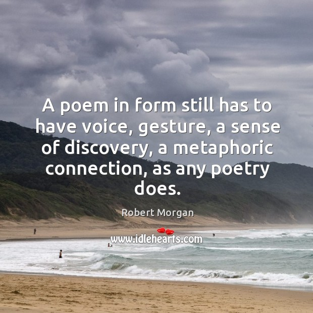 A poem in form still has to have voice, gesture, a sense of discovery, a metaphoric connection, as any poetry does. Robert Morgan Picture Quote