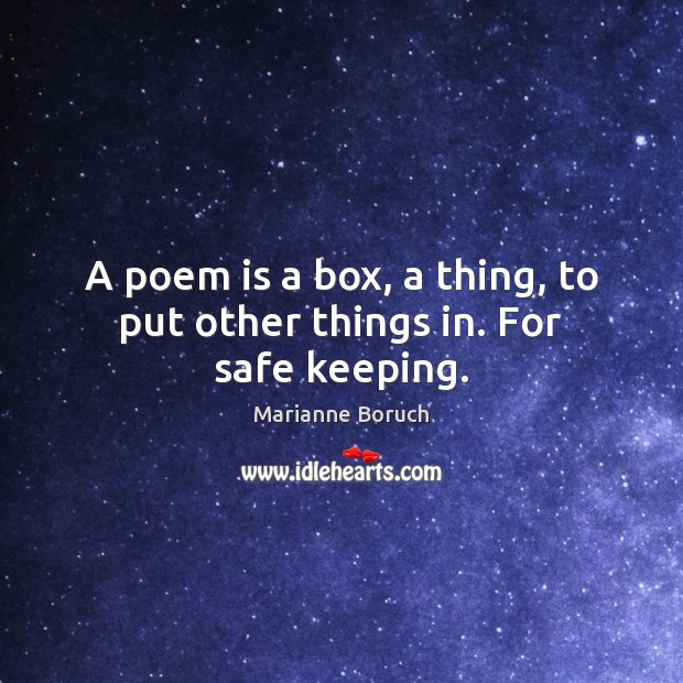 A poem is a box, a thing, to put other things in. For safe keeping. Image