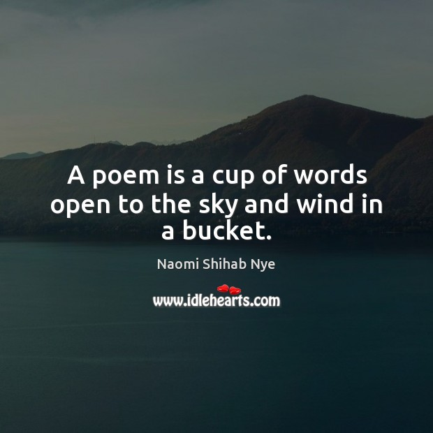 A poem is a cup of words open to the sky and wind in a bucket. Image