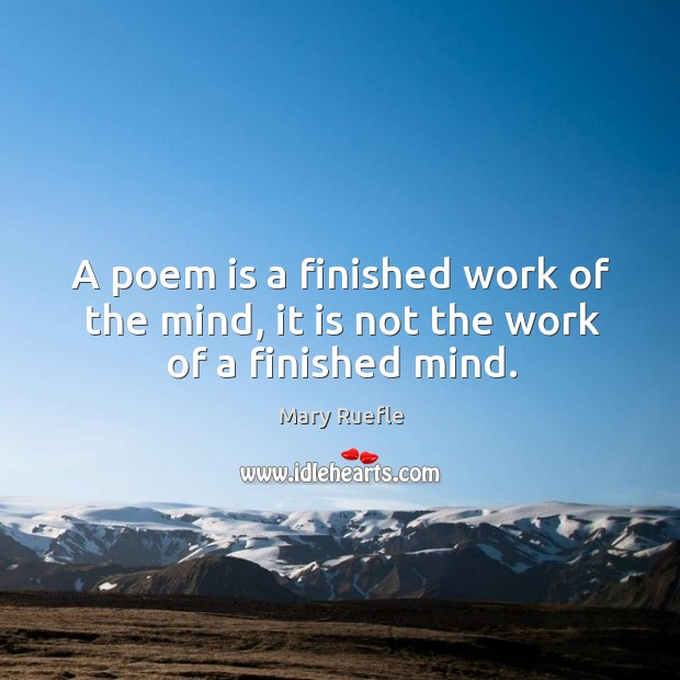 A poem is a finished work of the mind, it is not the work of a finished mind. Mary Ruefle Picture Quote