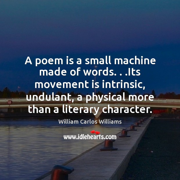 A poem is a small machine made of words. . .Its movement is William Carlos Williams Picture Quote