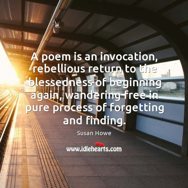 A poem is an invocation, rebellious return to the blessedness of beginning Susan Howe Picture Quote