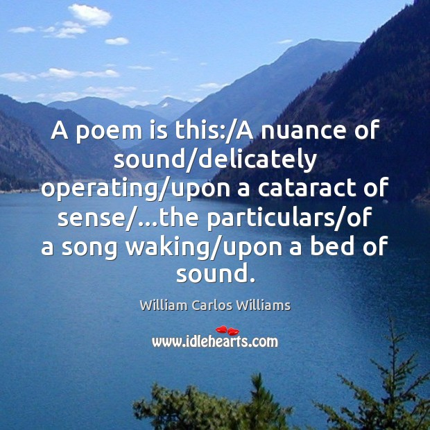 A poem is this:/A nuance of sound/delicately operating/upon a William Carlos Williams Picture Quote