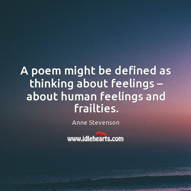 A poem might be defined as thinking about feelings – about human feelings and frailties. Image