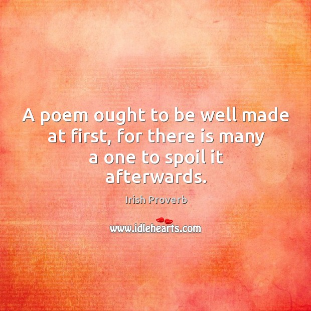 A poem ought to be well made at first. Irish Proverbs Image