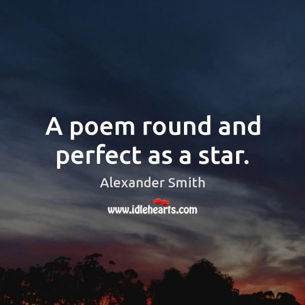 A poem round and perfect as a star. Alexander Smith Picture Quote