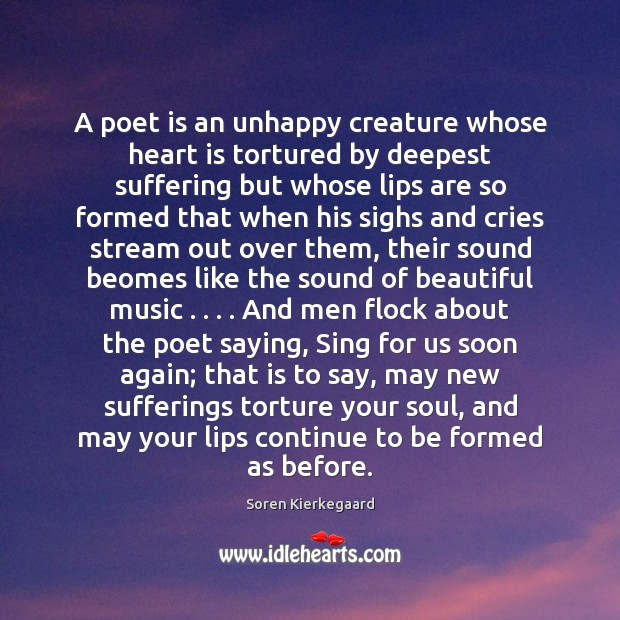 A poet is an unhappy creature whose heart is tortured by deepest Image