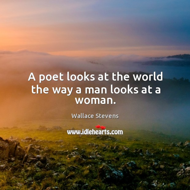 A poet looks at the world the way a man looks at a woman. Image