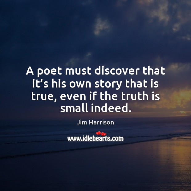 A poet must discover that it's his own story that is Jim Harrison Picture Quote