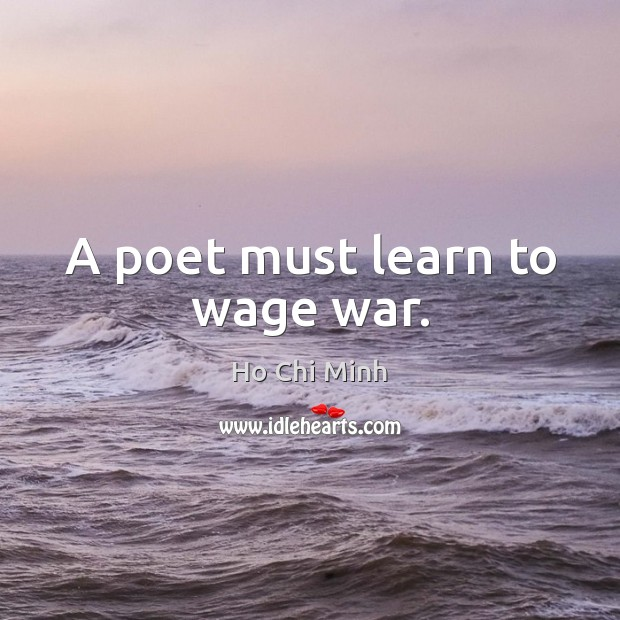 A poet must learn to wage war. Ho Chi Minh Picture Quote