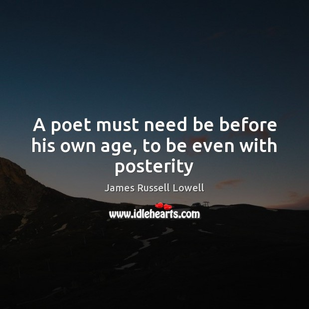 A poet must need be before his own age, to be even with posterity Image
