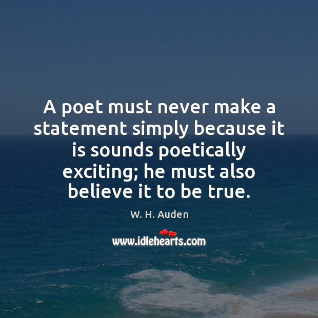 A poet must never make a statement simply because it is sounds W. H. Auden Picture Quote