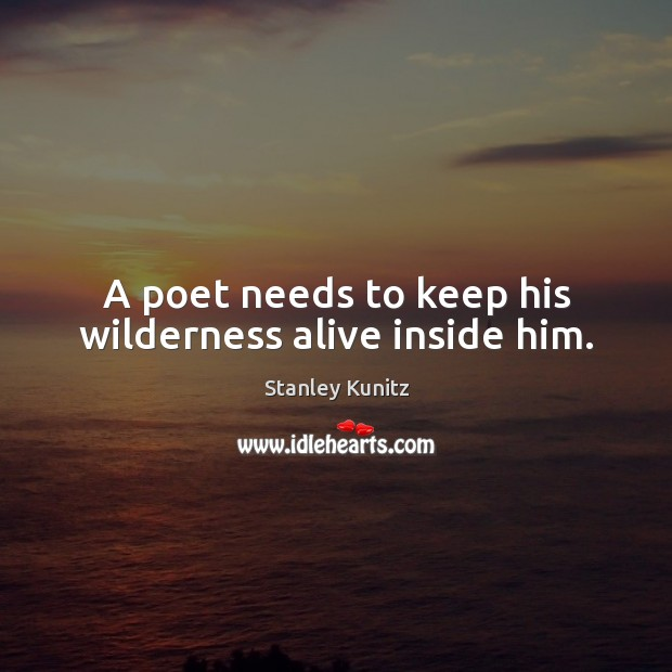 Stanley Kunitz Picture Quote image saying: A poet needs to keep his wilderness alive inside him.