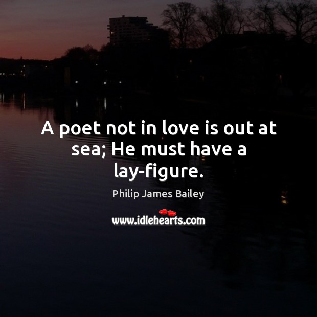 A poet not in love is out at sea; He must have a lay-figure. Philip James Bailey Picture Quote