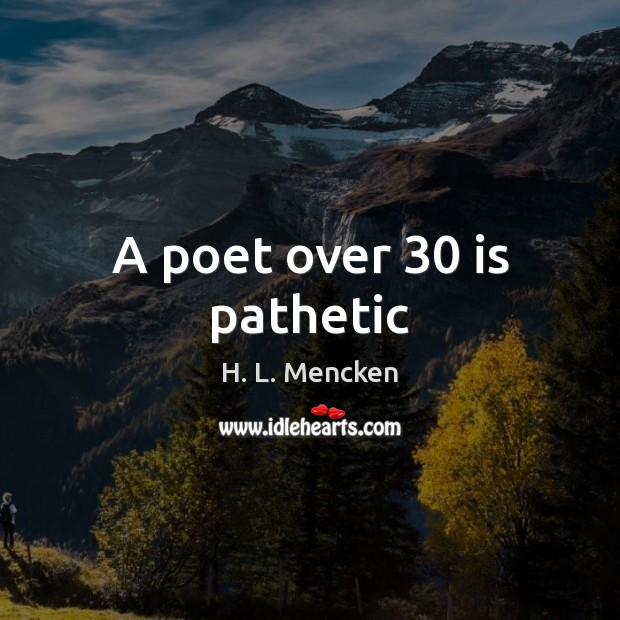 A poet over 30 is pathetic H. L. Mencken Picture Quote