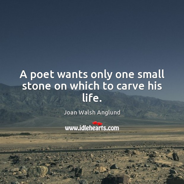A poet wants only one small stone on which to carve his life. Joan Walsh Anglund Picture Quote