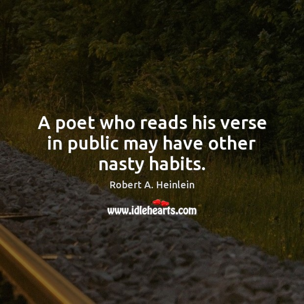 A poet who reads his verse in public may have other nasty habits. Robert A. Heinlein Picture Quote