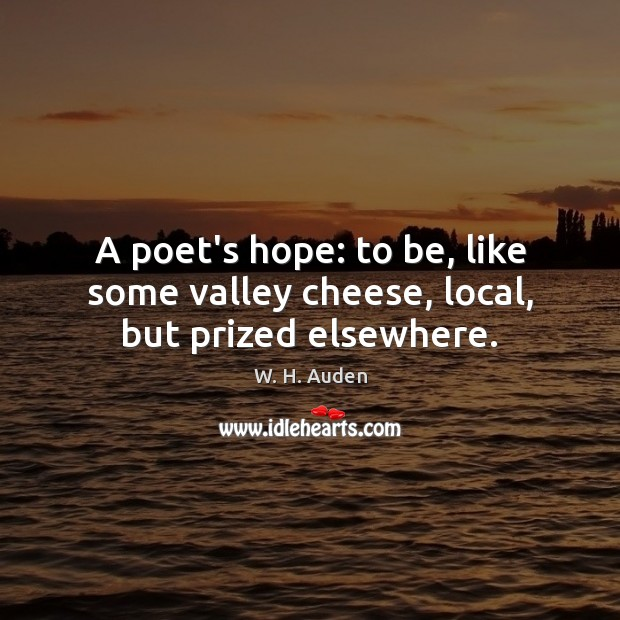 Image, A poet's hope: to be, like some valley cheese, local, but prized elsewhere.
