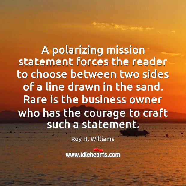 A polarizing mission statement forces the reader to choose between two sides Roy H. Williams Picture Quote