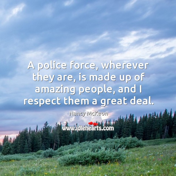 A police force, wherever they are, is made up of amazing people, and I respect them a great deal. Nancy McKeon Picture Quote