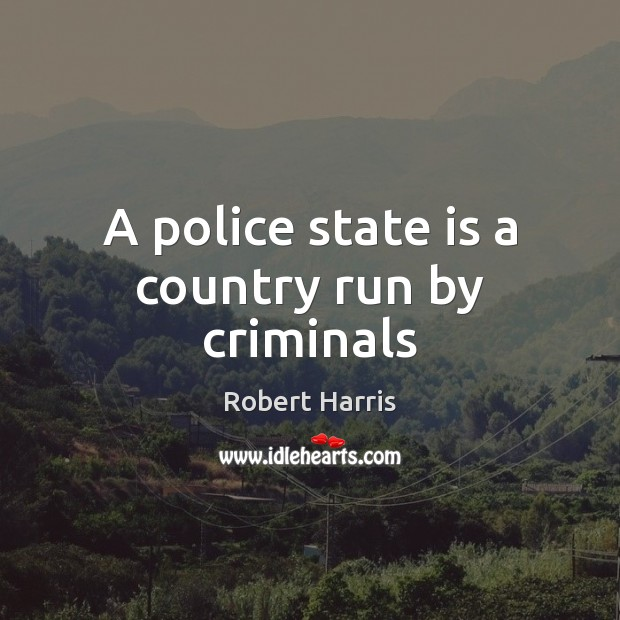A police state is a country run by criminals Image