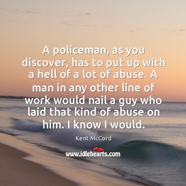 A policeman, as you discover, has to put up with a hell of a lot of abuse. Kent McCord Picture Quote