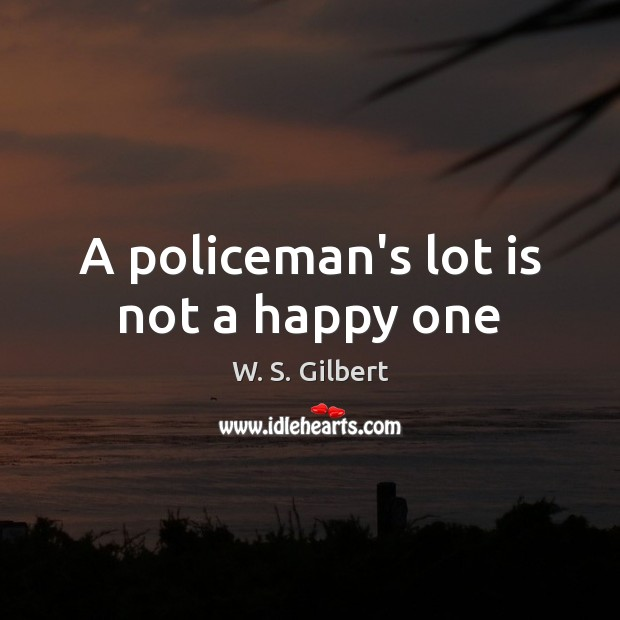 A policeman's lot is not a happy one W. S. Gilbert Picture Quote